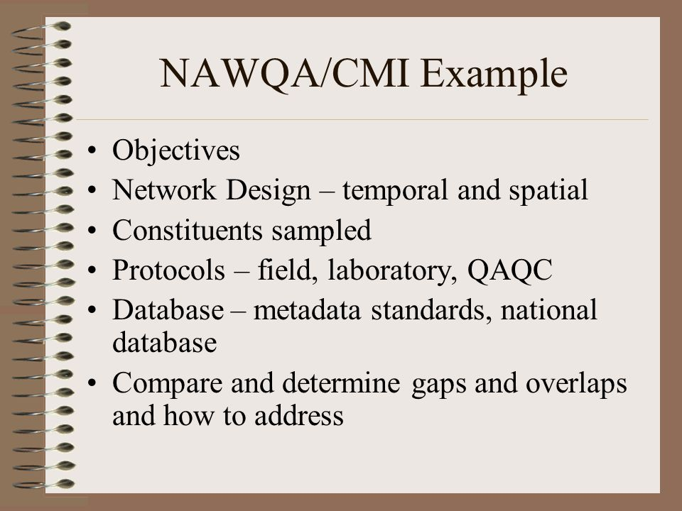 NAWQA/CMI Example Objectives Network Design – temporal and spatial Constituents sampled Protocols – field, laboratory, QAQC Database – metadata standards, national database Compare and determine gaps and overlaps and how to address