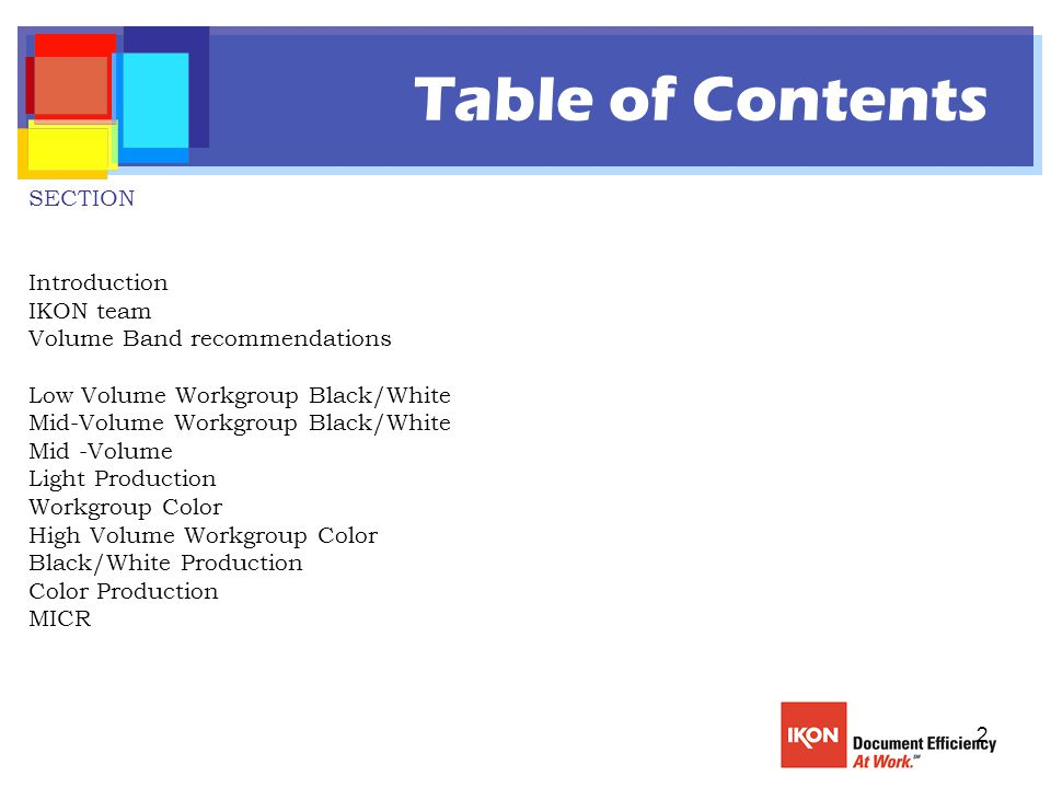 2 Table of Contents SECTION Introduction IKON team Volume Band recommendations Low Volume Workgroup Black/White Mid-Volume Workgroup Black/White Mid -Volume Light Production Workgroup Color High Volume Workgroup Color Black/White Production Color Production MICR