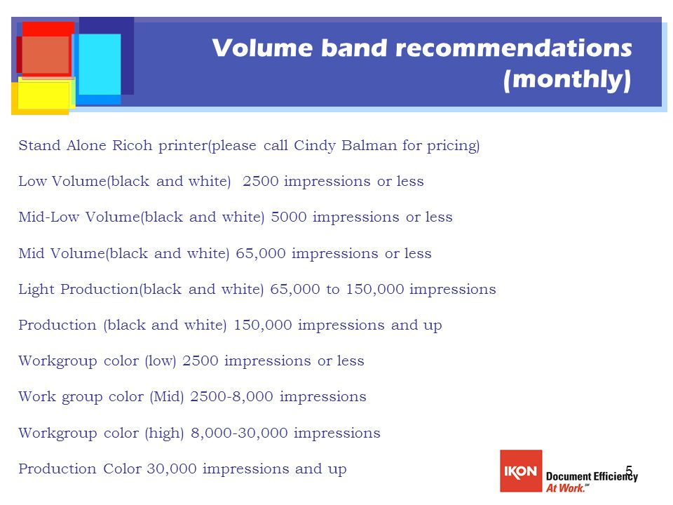 5 Volume band recommendations (monthly) Stand Alone Ricoh printer(please call Cindy Balman for pricing) Low Volume(black and white) 2500 impressions or less Mid-Low Volume(black and white) 5000 impressions or less Mid Volume(black and white) 65,000 impressions or less Light Production(black and white) 65,000 to 150,000 impressions Production (black and white) 150,000 impressions and up Workgroup color (low) 2500 impressions or less Work group color (Mid) 2500-8,000 impressions Workgroup color (high) 8,000-30,000 impressions Production Color 30,000 impressions and up