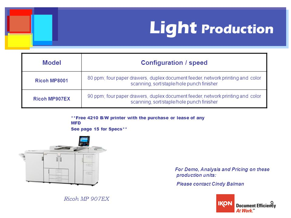 9 Light Production ModelConfiguration / speed Ricoh MP8001 80 ppm; four paper drawers, duplex document feeder, network printing and color scanning, sort/staple/hole punch finisher Ricoh MP907EX 90 ppm; four paper drawers, duplex document feeder, network printing and color scanning, sort/staple/hole punch finisher For Demo, Analysis and Pricing on these production units: Please contact Cindy Balman Ricoh MP 907EX **Free 4210 B/W printer with the purchase or lease of any MFD See page 15 for Specs**