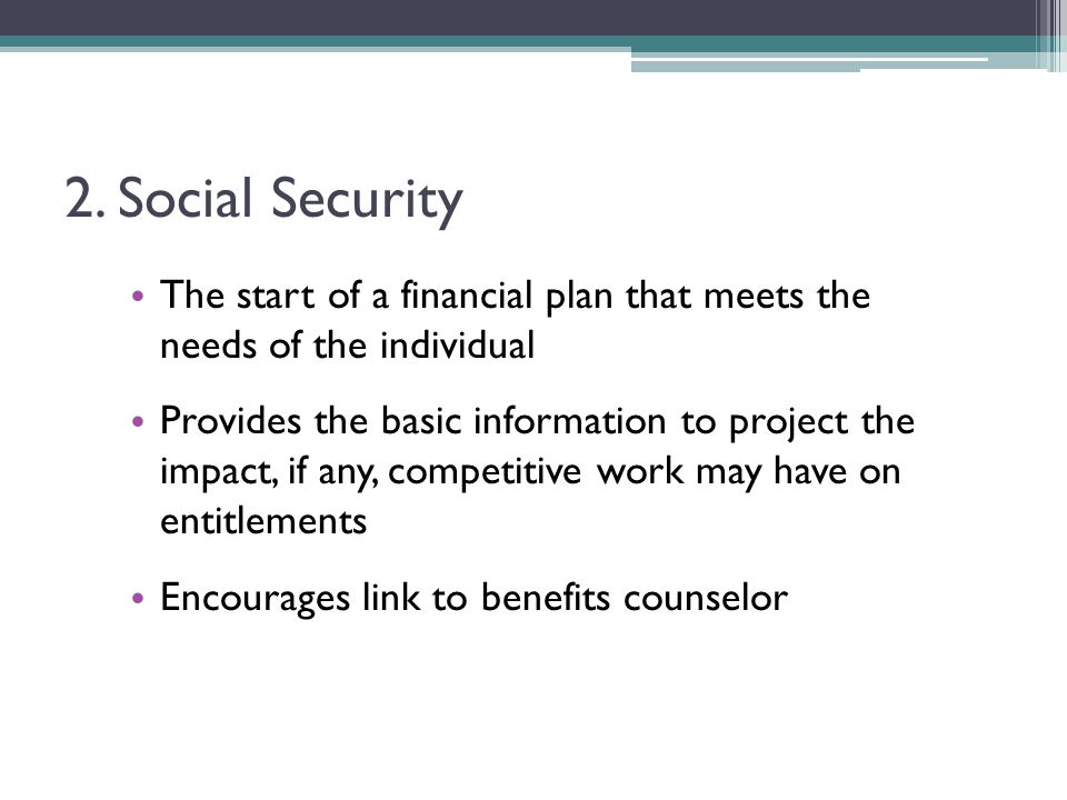 2. Social Security The start of a financial plan that meets the needs of the individual Provides the basic information to project the impact, if any,