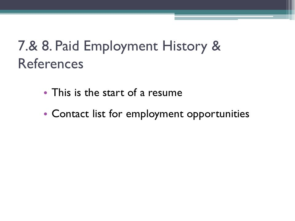 7.& 8. Paid Employment History & References This is the start of a resume Contact list for employment opportunities