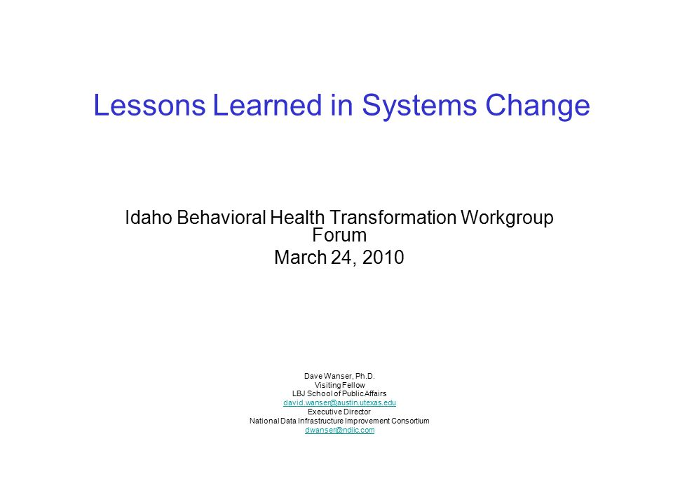 Lessons Learned in Systems Change Idaho Behavioral Health Transformation Workgroup Forum March 24, 2010 Dave Wanser, Ph.D. Visiting Fellow LBJ School