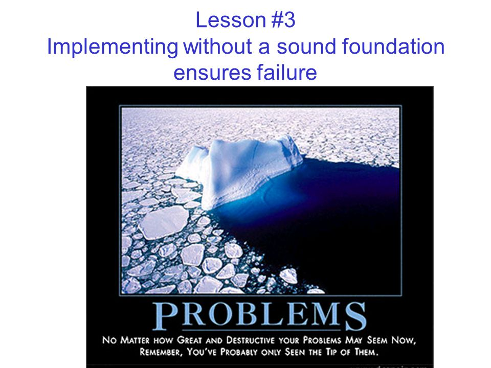 Lesson #3 Implementing without a sound foundation ensures failure