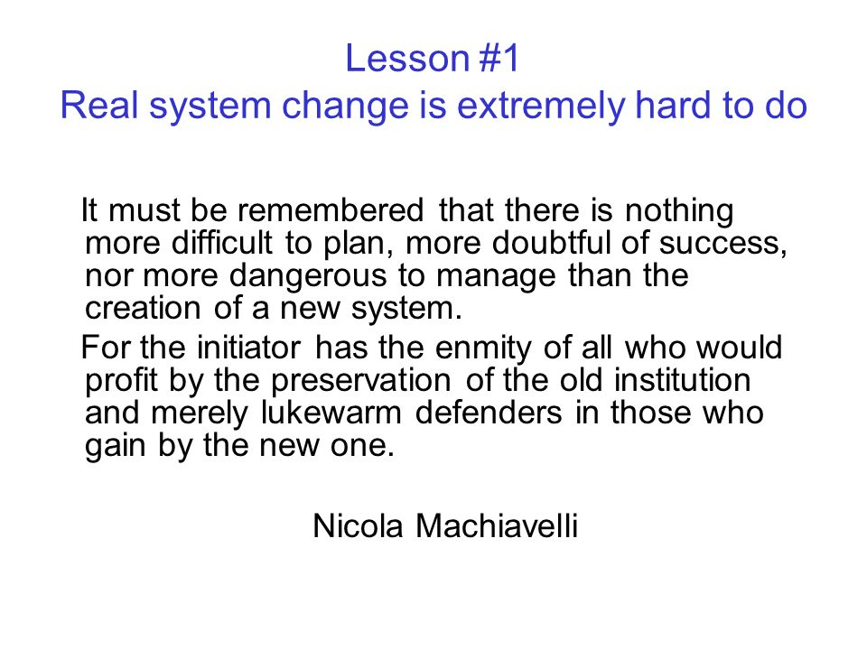 System (re)design The plan for the new system always looks great on paper Systems are generally not designed in the first place System design plans rarely operate as planned Transforming a system and having to navigate around sacred cows is a recipe for no change at all.