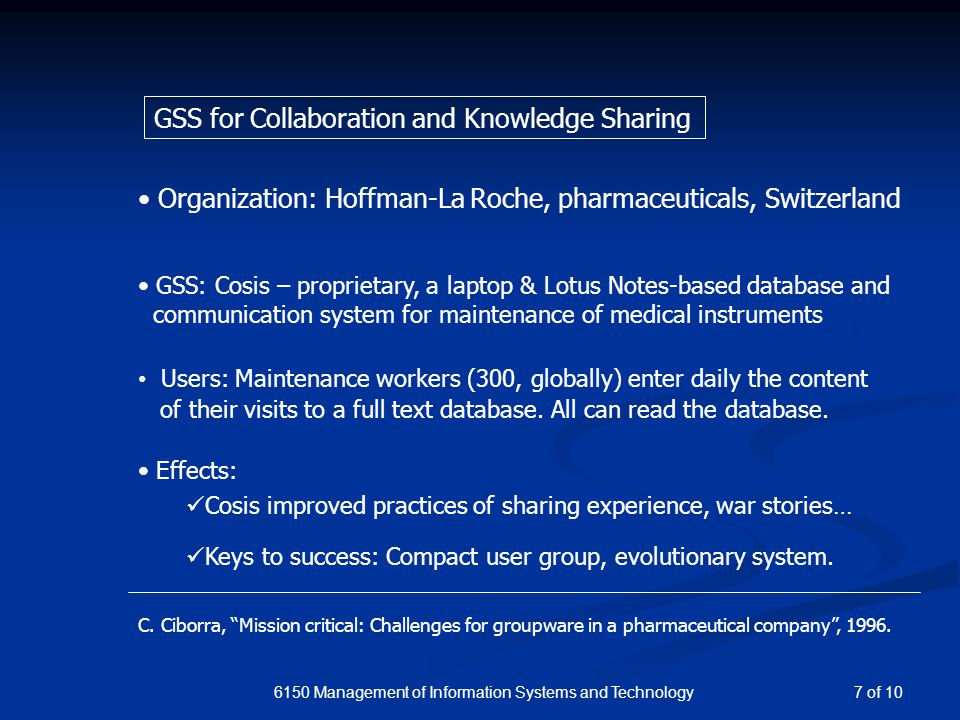 6150 Management of Information Systems and Technology GSS for Collaboration and Knowledge Sharing Organization: Hoffman-La Roche, pharmaceuticals, Switzerland GSS: Cosis – proprietary, a laptop & Lotus Notes-based database and communication system for maintenance of medical instruments Users: Maintenance workers (300, globally) enter daily the content of their visits to a full text database.