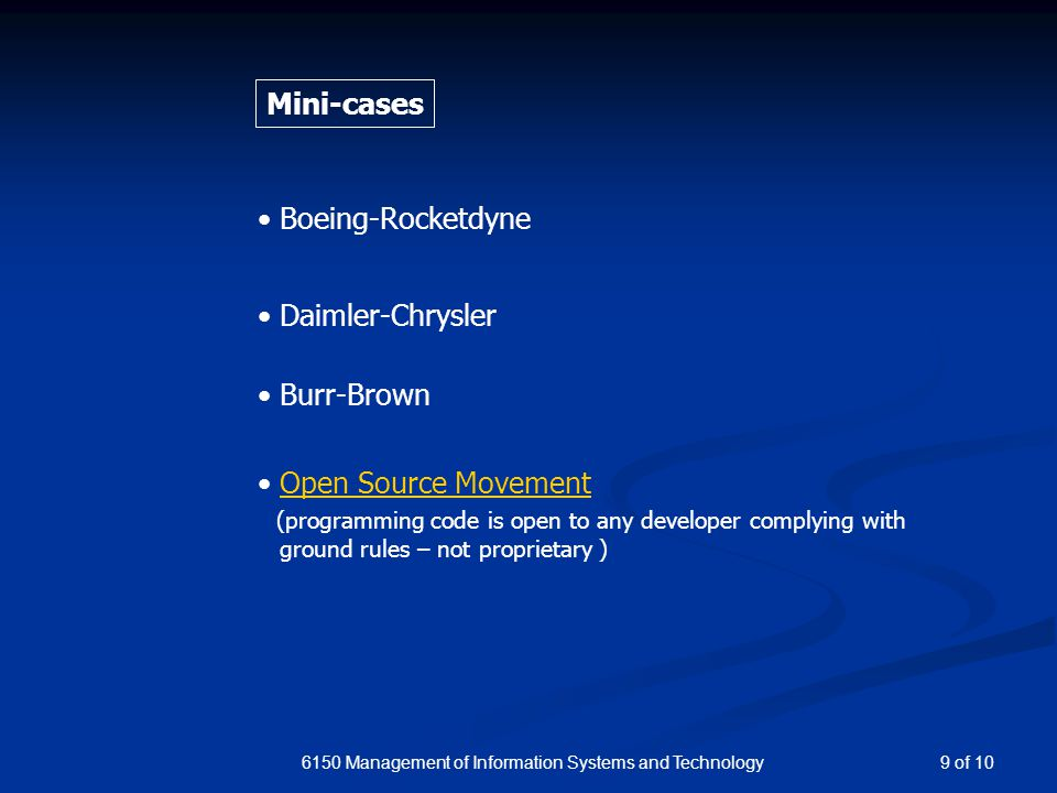 6150 Management of Information Systems and Technology Mini-cases Daimler-Chrysler Burr-Brown Boeing-Rocketdyne Open Source Movement (programming code is open to any developer complying with ground rules – not proprietary ) 9 of 10