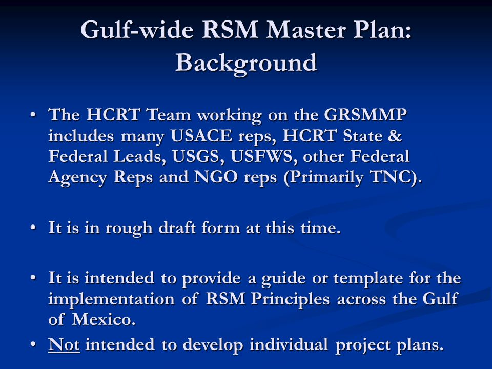 Gulf-wide RSM Master Plan: Background The HCRT Team working on the GRSMMP includes many USACE reps, HCRT State & Federal Leads, USGS, USFWS, other Fed