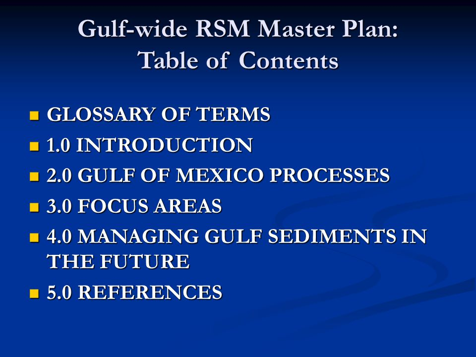 Gulf-wide RSM Master Plan: Table of Contents GLOSSARY OF TERMS GLOSSARY OF TERMS 1.0 INTRODUCTION 1.0 INTRODUCTION 2.0 GULF OF MEXICO PROCESSES 2.0 GULF OF MEXICO PROCESSES 3.0 FOCUS AREAS 3.0 FOCUS AREAS 4.0 MANAGING GULF SEDIMENTS IN THE FUTURE 4.0 MANAGING GULF SEDIMENTS IN THE FUTURE 5.0 REFERENCES 5.0 REFERENCES