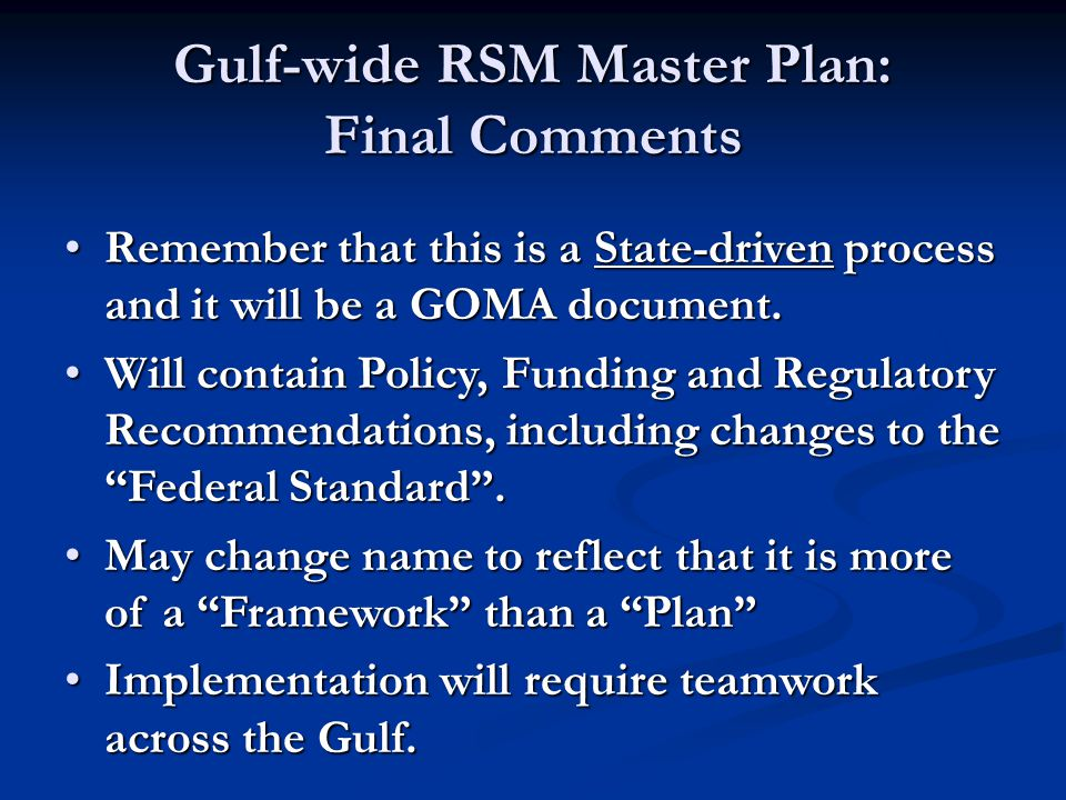 Gulf-wide RSM Master Plan: Final Comments Remember that this is a State-driven process and it will be a GOMA document.Remember that this is a State-driven process and it will be a GOMA document.