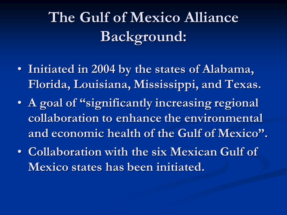 The Gulf of Mexico Alliance Background: Initiated in 2004 by the states of Alabama, Florida, Louisiana, Mississippi, and Texas.Initiated in 2004 by th