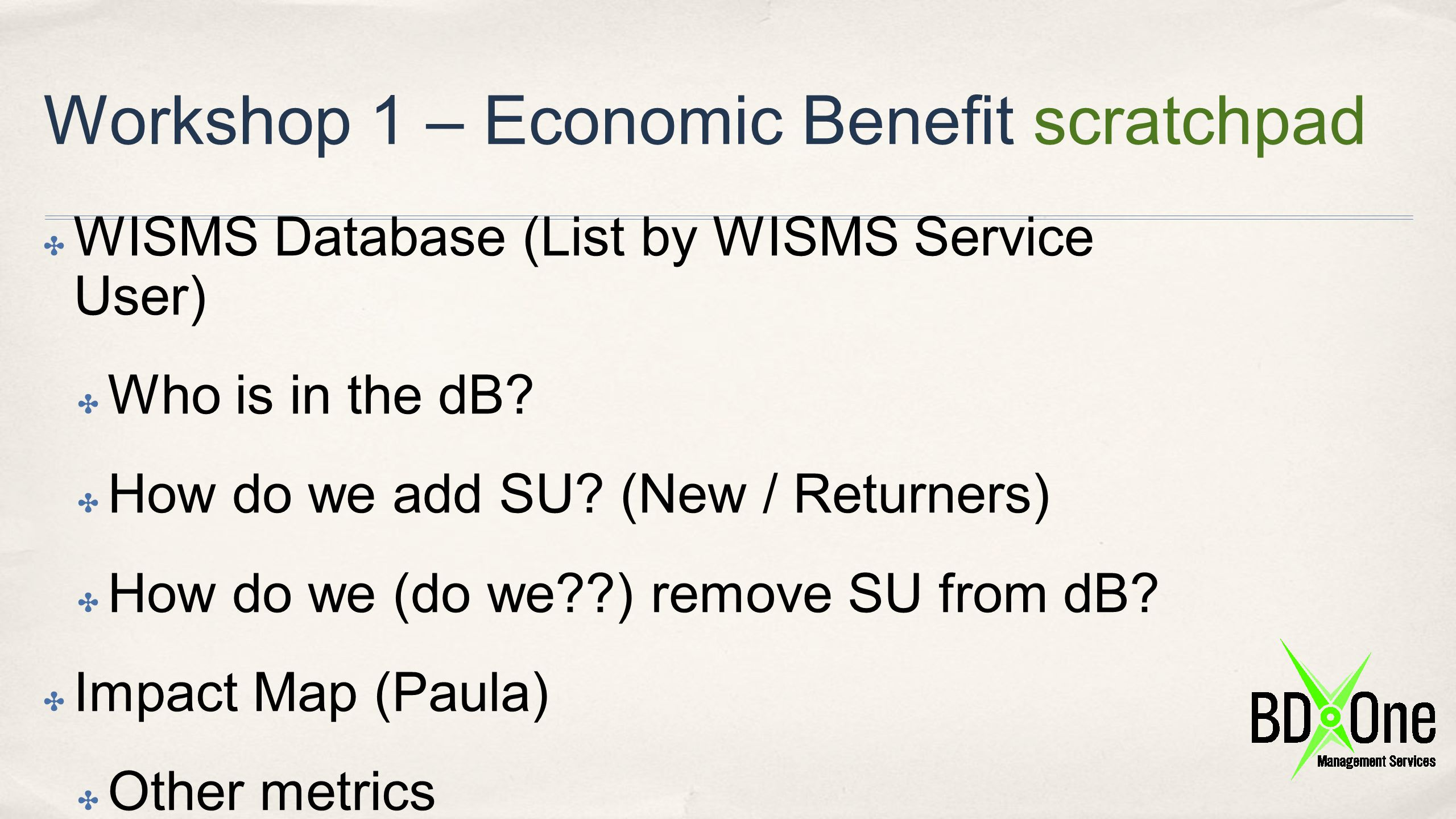 Workshop 1 – Economic Benefit scratchpad ✤ WISMS Database (List by WISMS Service User) ✤ Who is in the dB? ✤ How do we add SU? (New / Returners) ✤ How