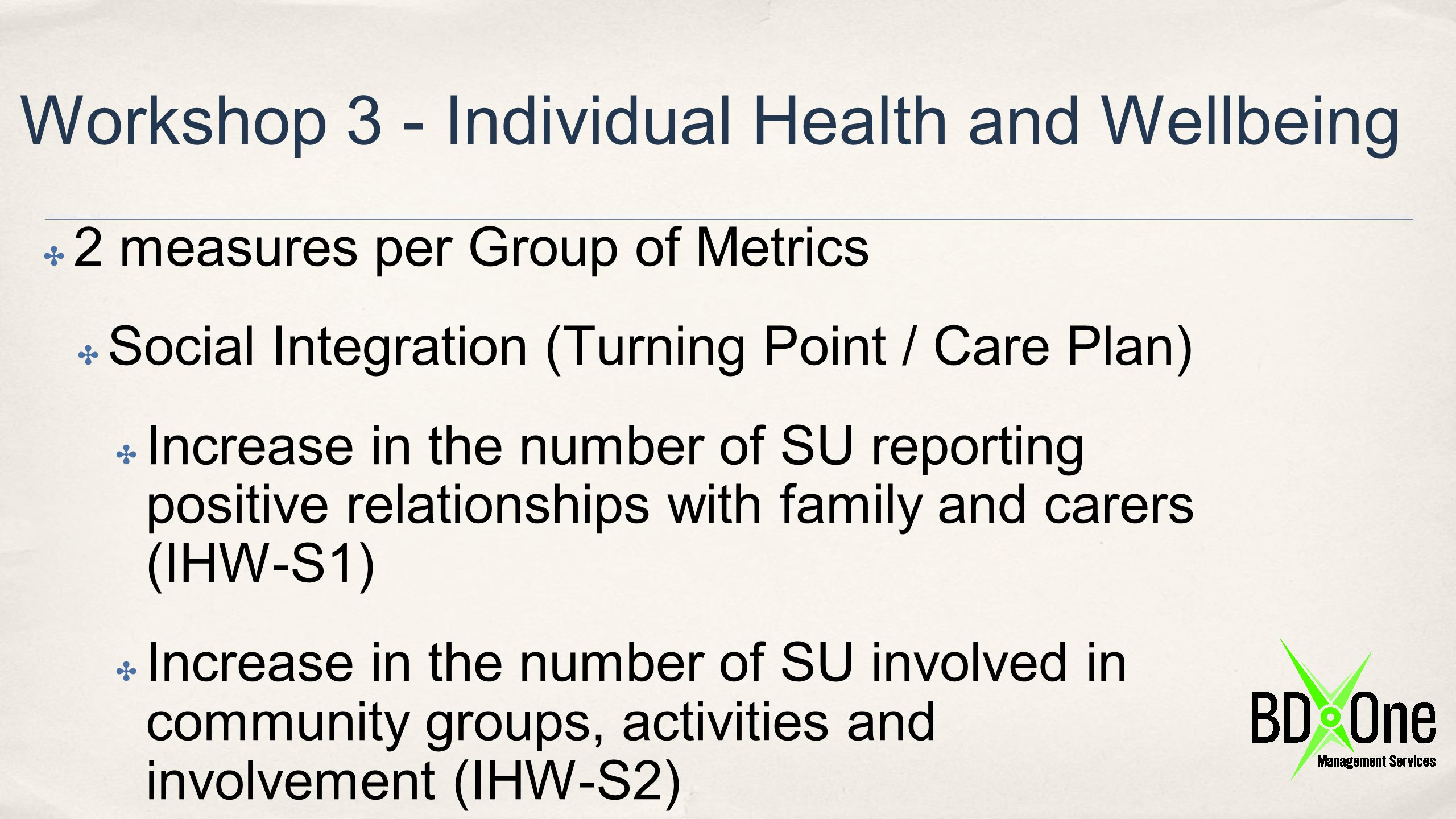 Workshop 3 - Individual Health and Wellbeing ✤ 2 measures per Group of Metrics ✤ Social Integration (Turning Point / Care Plan) ✤ Increase in the numb