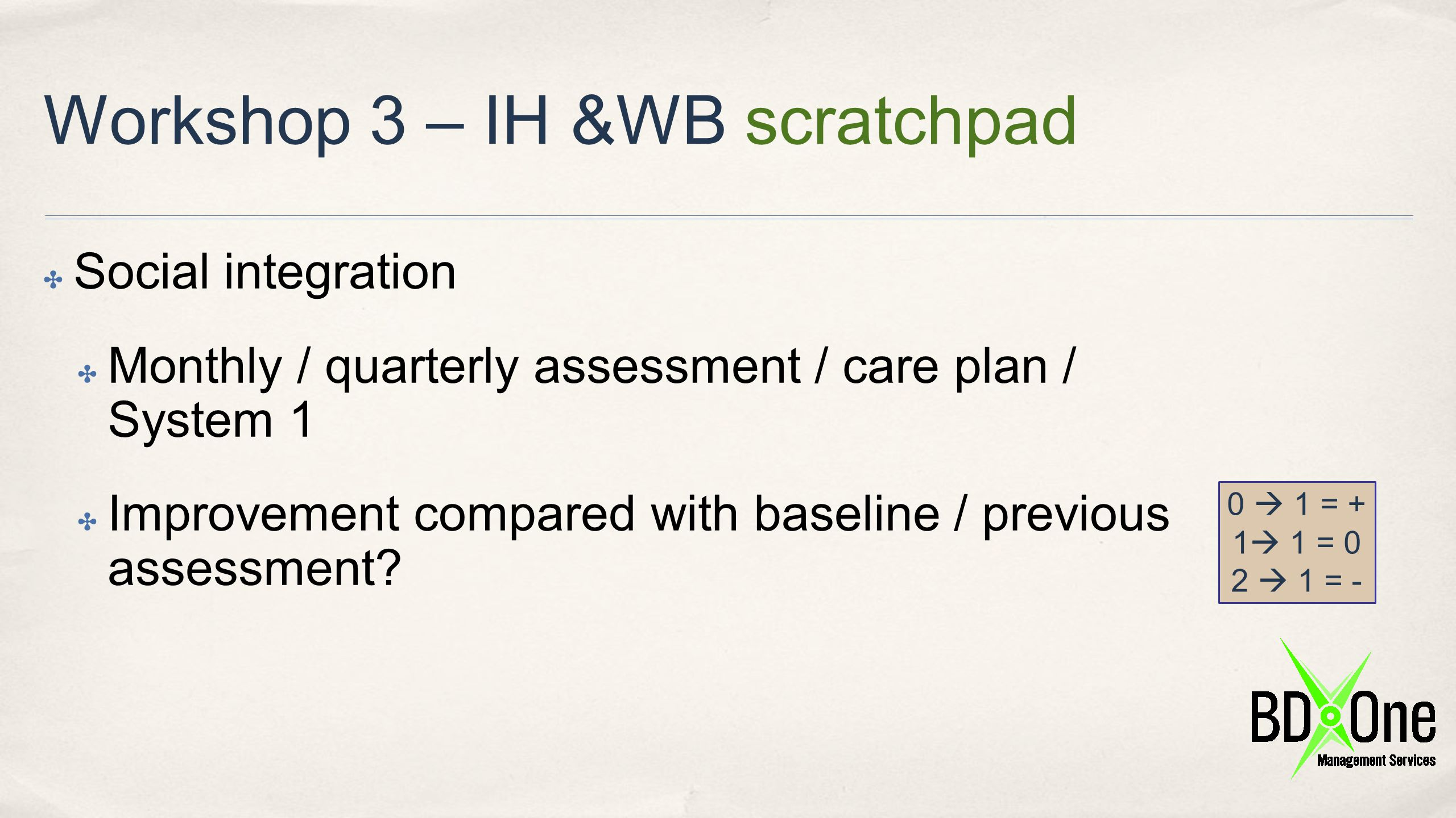 Workshop 3 – IH &WB scratchpad ✤ Social integration ✤ Monthly / quarterly assessment / care plan / System 1 ✤ Improvement compared with baseline / pre