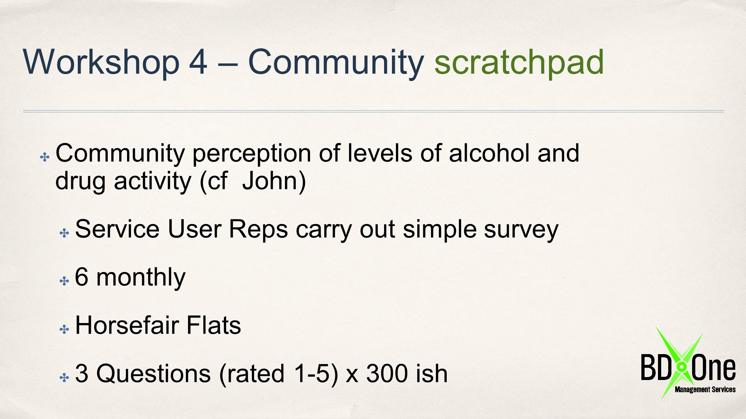 Workshop 4 – Community scratchpad ✤ Community perception of levels of alcohol and drug activity (cf John) ✤ Service User Reps carry out simple survey