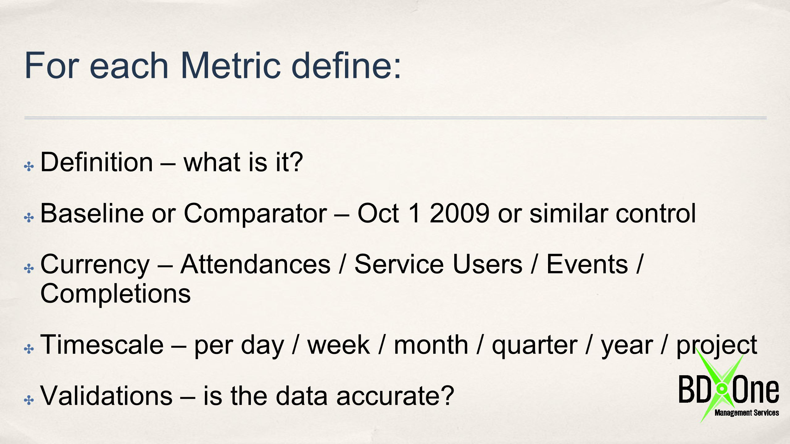 For each Metric define: ✤ Definition – what is it? ✤ Baseline or Comparator – Oct 1 2009 or similar control ✤ Currency – Attendances / Service Users /