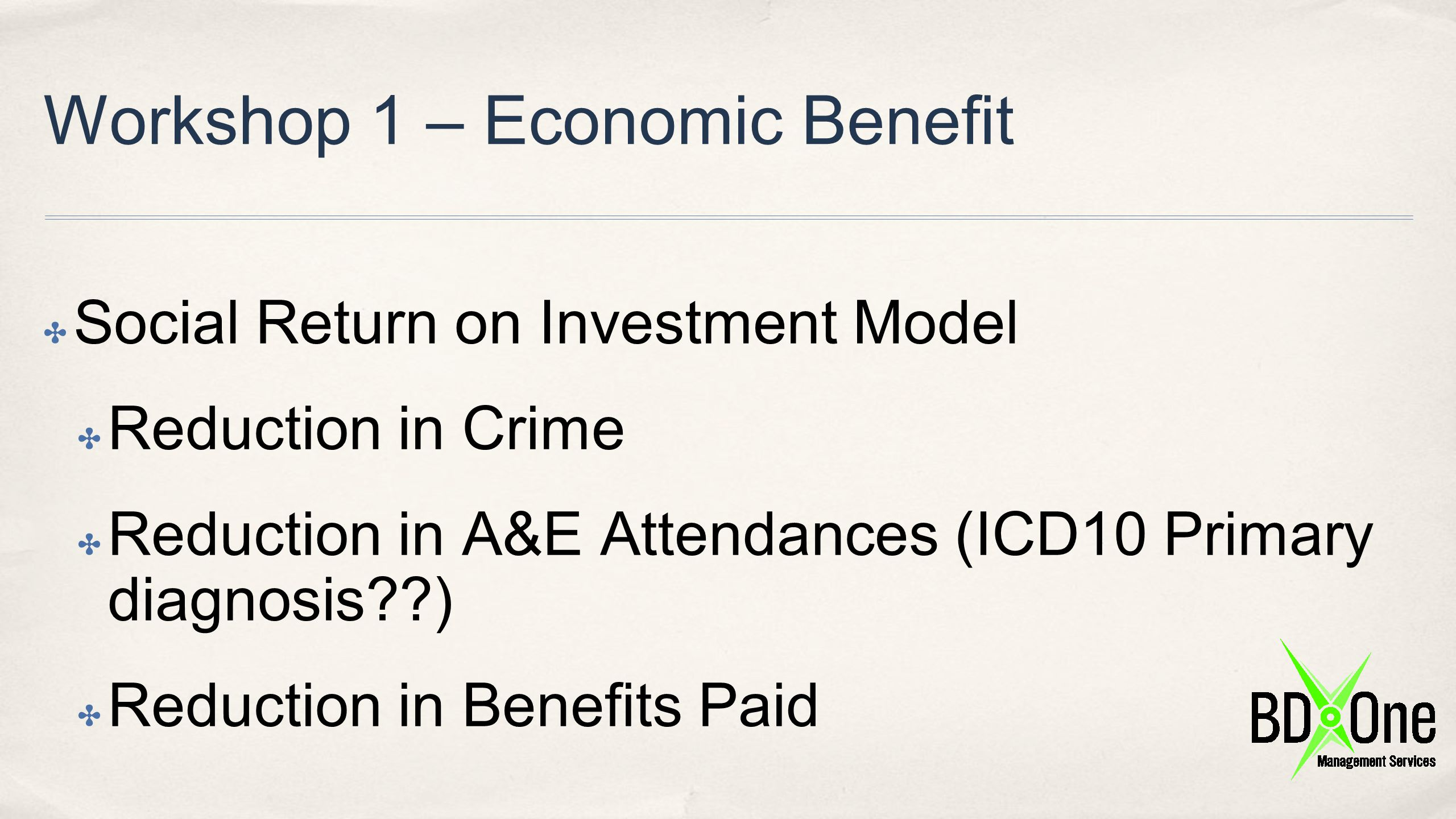 Workshop 1 – Economic Benefit scratchpad ✤ EB1 – Reduction in crime ✤ Collect Turning Point data on number of Referrals from Criminal Justice System for SU ✤ Collect data from Police of number of these SU offences after the referral ✤ Assume £x X 3(?) X cost of drug habit
