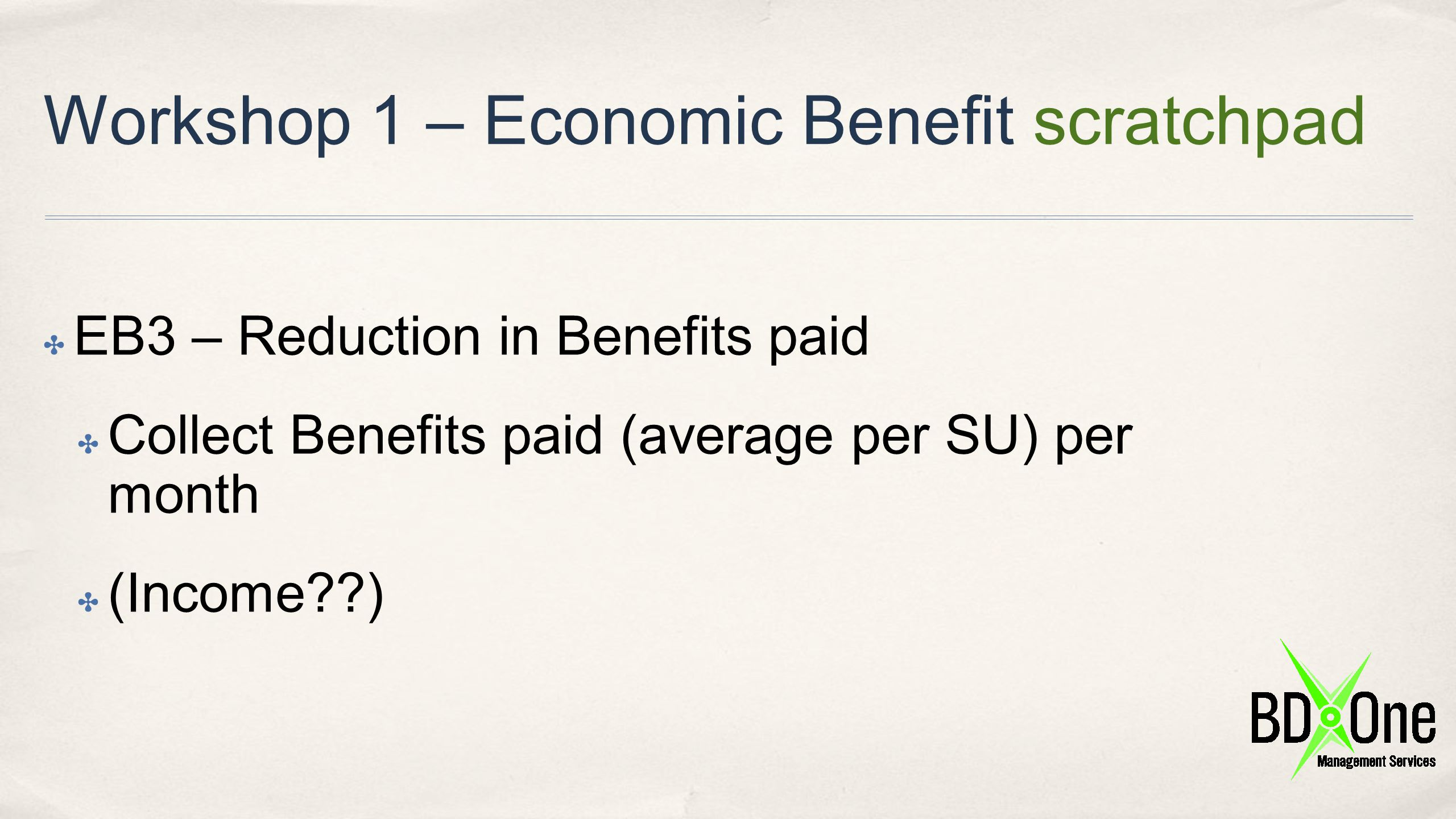 Workshop 1 – Economic Benefit scratchpad ✤ EB3 – Reduction in Benefits paid ✤ Collect Benefits paid (average per SU) per month ✤ (Income??)