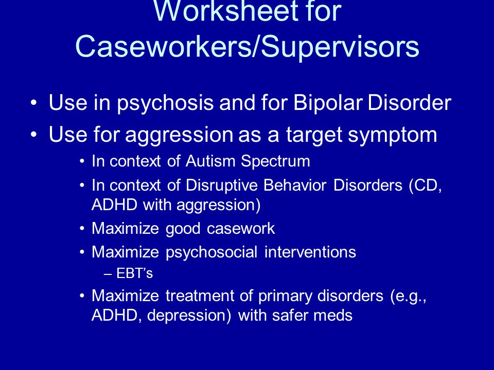 Worksheet for Caseworkers/Supervisors Use in psychosis and for Bipolar Disorder Use for aggression as a target symptom In context of Autism Spectrum In context of Disruptive Behavior Disorders (CD, ADHD with aggression) Maximize good casework Maximize psychosocial interventions –EBT's Maximize treatment of primary disorders (e.g., ADHD, depression) with safer meds