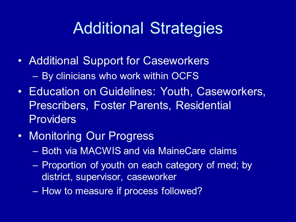 Additional Strategies Additional Support for Caseworkers –By clinicians who work within OCFS Education on Guidelines: Youth, Caseworkers, Prescribers, Foster Parents, Residential Providers Monitoring Our Progress –Both via MACWIS and via MaineCare claims –Proportion of youth on each category of med; by district, supervisor, caseworker –How to measure if process followed