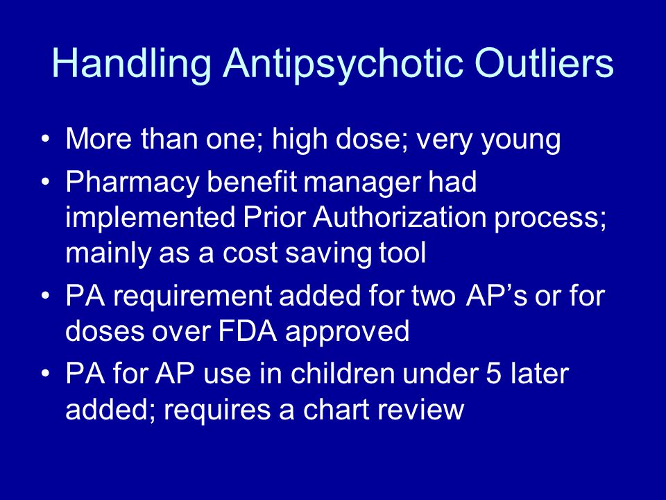 Handling Antipsychotic Outliers More than one; high dose; very young Pharmacy benefit manager had implemented Prior Authorization process; mainly as a