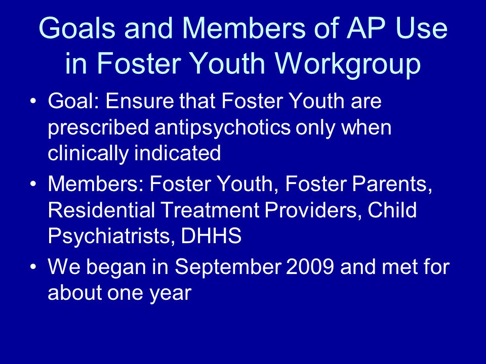 Goals and Members of AP Use in Foster Youth Workgroup Goal: Ensure that Foster Youth are prescribed antipsychotics only when clinically indicated Members: Foster Youth, Foster Parents, Residential Treatment Providers, Child Psychiatrists, DHHS We began in September 2009 and met for about one year