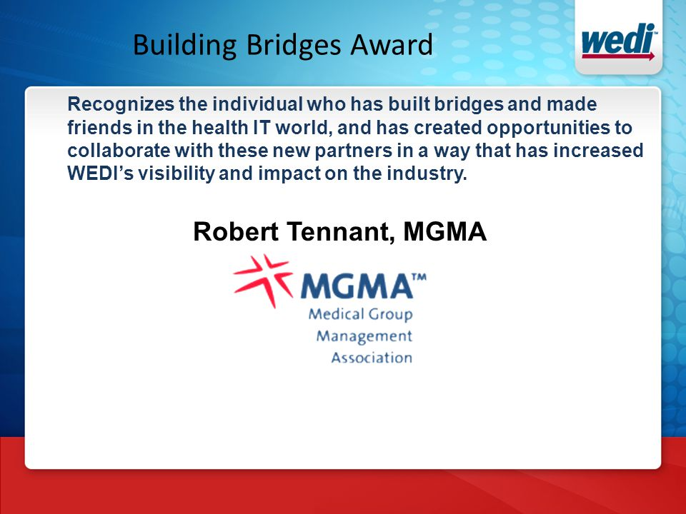 Building Bridges Award Recognizes the individual who has built bridges and made friends in the health IT world, and has created opportunities to collaborate with these new partners in a way that has increased WEDI's visibility and impact on the industry.