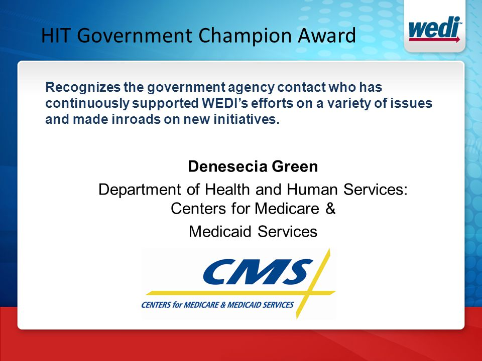 HIT Government Champion Award Recognizes the government agency contact who has continuously supported WEDI's efforts on a variety of issues and made inroads on new initiatives.