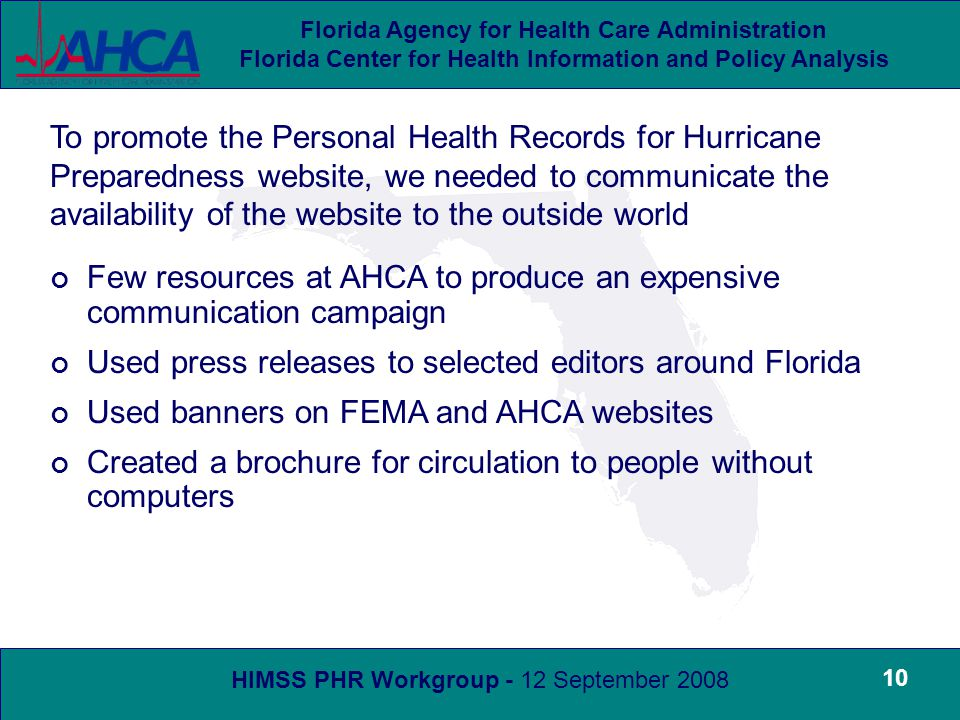 HIMSS PHR Workgroup - 12 September 2008 Florida Agency for Health Care Administration Florida Center for Health Information and Policy Analysis 10 To promote the Personal Health Records for Hurricane Preparedness website, we needed to communicate the availability of the website to the outside world Few resources at AHCA to produce an expensive communication campaign Used press releases to selected editors around Florida Used banners on FEMA and AHCA websites Created a brochure for circulation to people without computers