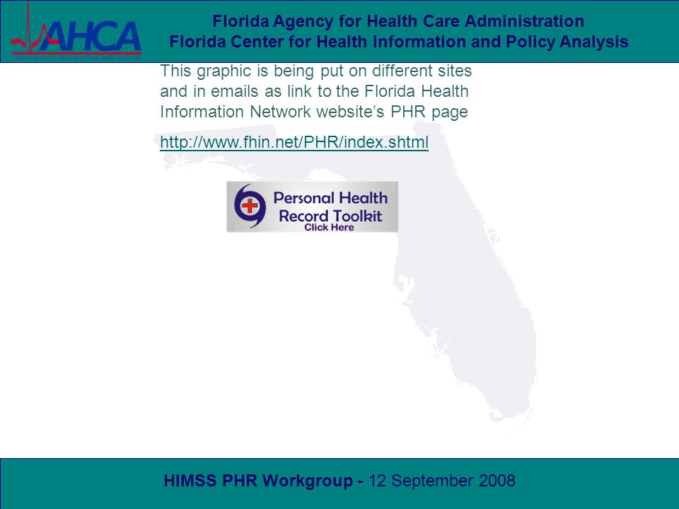 HIMSS PHR Workgroup - 12 September 2008 Florida Agency for Health Care Administration Florida Center for Health Information and Policy Analysis This graphic is being put on different sites and in emails as link to the Florida Health Information Network website's PHR page http://www.fhin.net/PHR/index.shtml