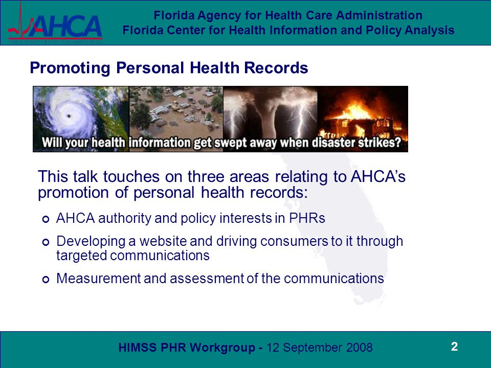 HIMSS PHR Workgroup - 12 September 2008 Florida Agency for Health Care Administration Florida Center for Health Information and Policy Analysis 2 AHCA authority and policy interests in PHRs Developing a website and driving consumers to it through targeted communications Measurement and assessment of the communications Promoting Personal Health Records This talk touches on three areas relating to AHCA's promotion of personal health records: