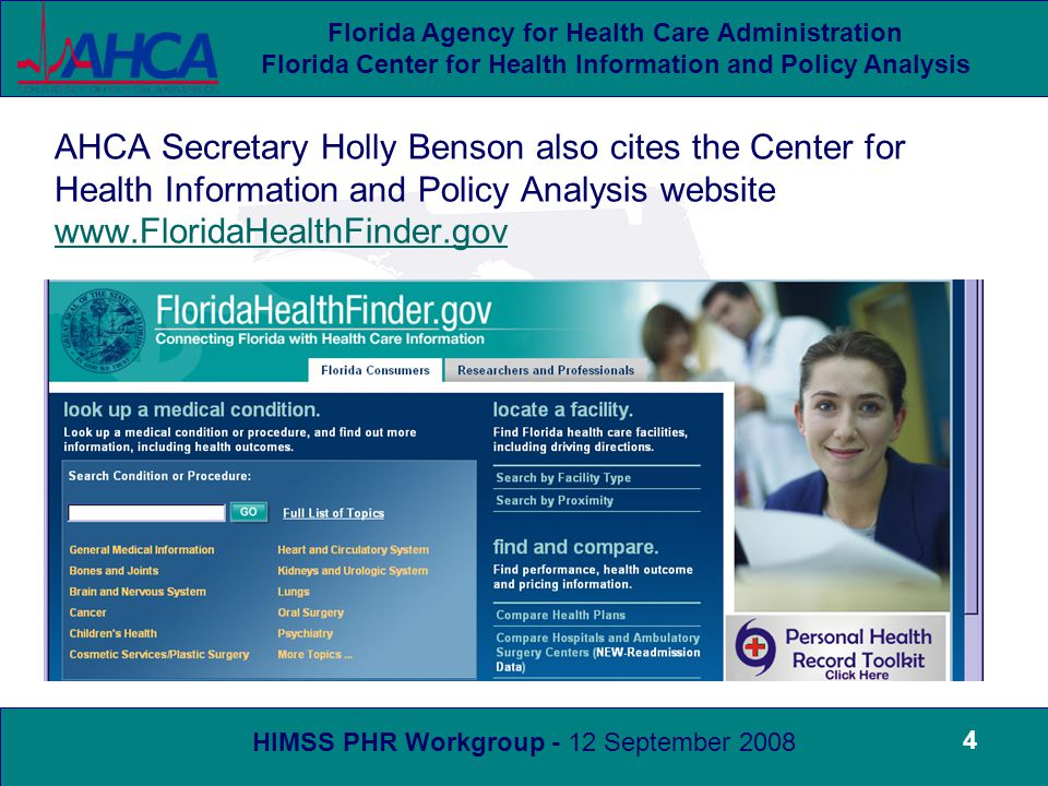 HIMSS PHR Workgroup - 12 September 2008 Florida Agency for Health Care Administration Florida Center for Health Information and Policy Analysis 4 AHCA Secretary Holly Benson also cites the Center for Health Information and Policy Analysis website www.FloridaHealthFinder.gov www.FloridaHealthFinder.gov