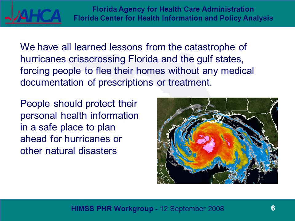 HIMSS PHR Workgroup - 12 September 2008 Florida Agency for Health Care Administration Florida Center for Health Information and Policy Analysis 6 We have all learned lessons from the catastrophe of hurricanes crisscrossing Florida and the gulf states, forcing people to flee their homes without any medical documentation of prescriptions or treatment.