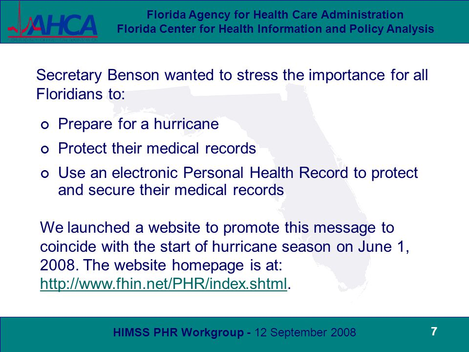 HIMSS PHR Workgroup - 12 September 2008 Florida Agency for Health Care Administration Florida Center for Health Information and Policy Analysis 8 The initial promotion of the website was through banners at both FEMA and AHCA websites An Internet banner and link to Florida Health Finder was placed on the Florida Division of Emergency Management family preparedness web page http://www.floridadisaster.org/DEMpublic.asp