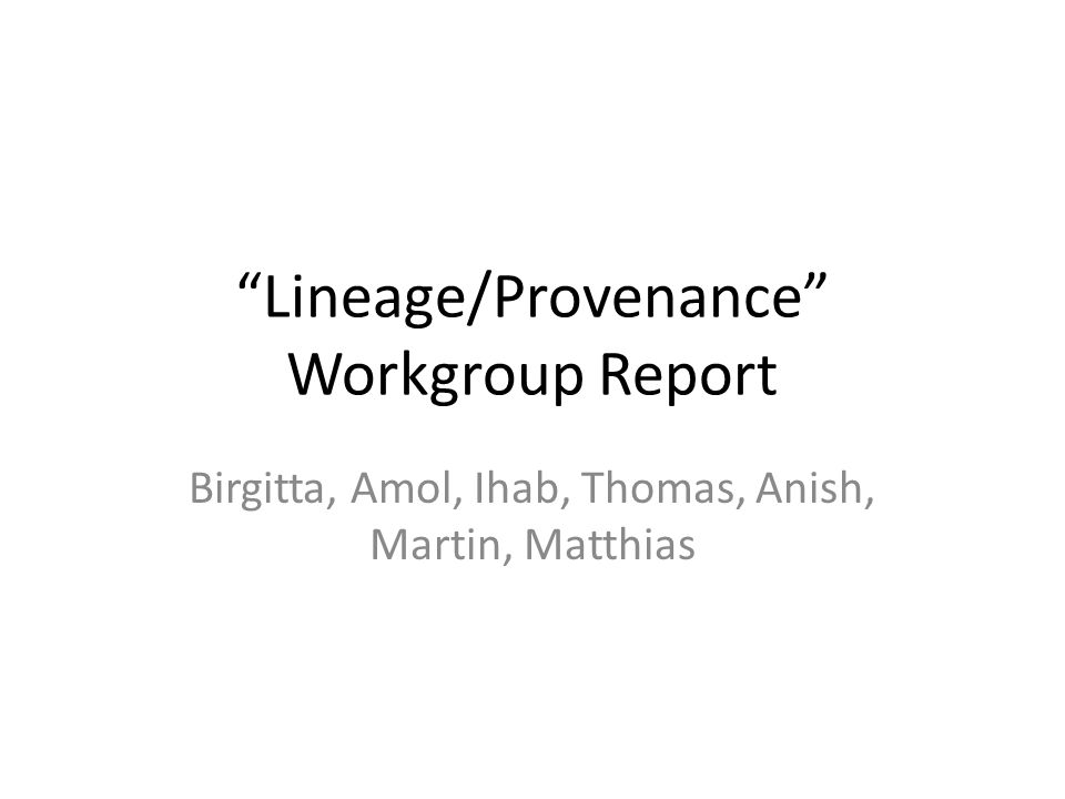 """Lineage/Provenance"" Workgroup Report Birgitta, Amol, Ihab, Thomas, Anish, Martin, Matthias"