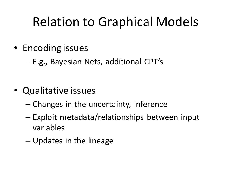 Relation to Graphical Models Encoding issues – E.g., Bayesian Nets, additional CPT's Qualitative issues – Changes in the uncertainty, inference – Exploit metadata/relationships between input variables – Updates in the lineage