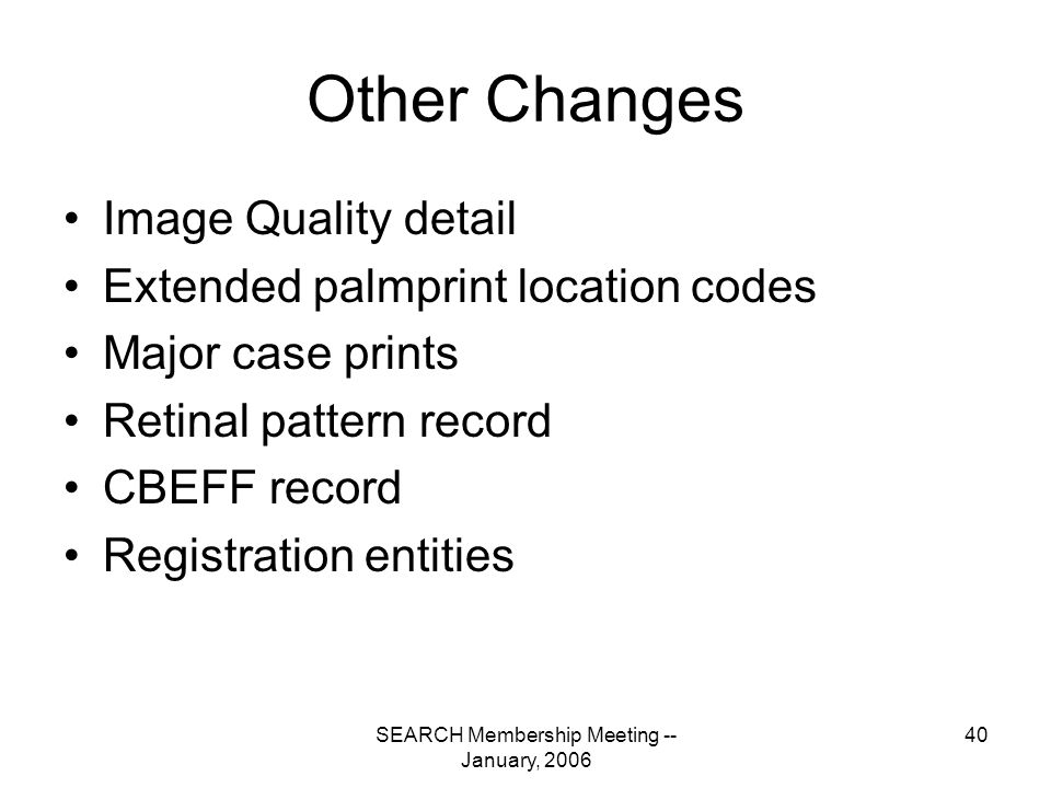 SEARCH Membership Meeting -- January, 2006 40 Other Changes Image Quality detail Extended palmprint location codes Major case prints Retinal pattern record CBEFF record Registration entities