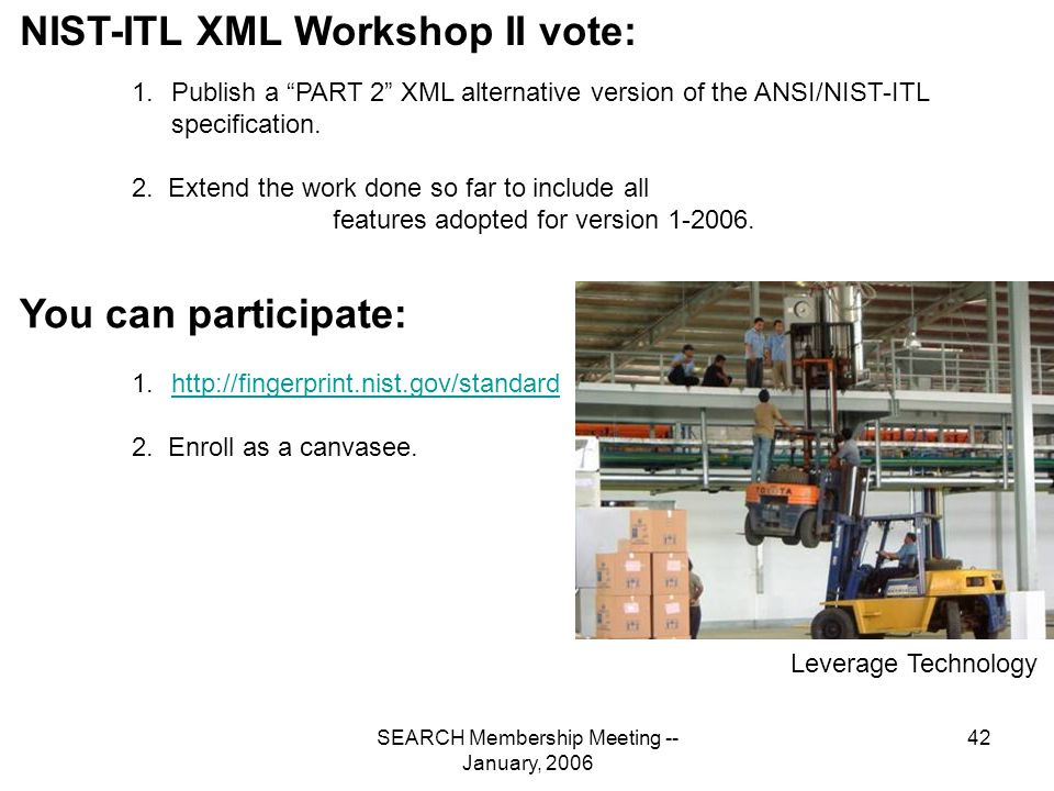SEARCH Membership Meeting -- January, 2006 42 NIST-ITL XML Workshop II vote: 1.Publish a PART 2 XML alternative version of the ANSI/NIST-ITL specification.