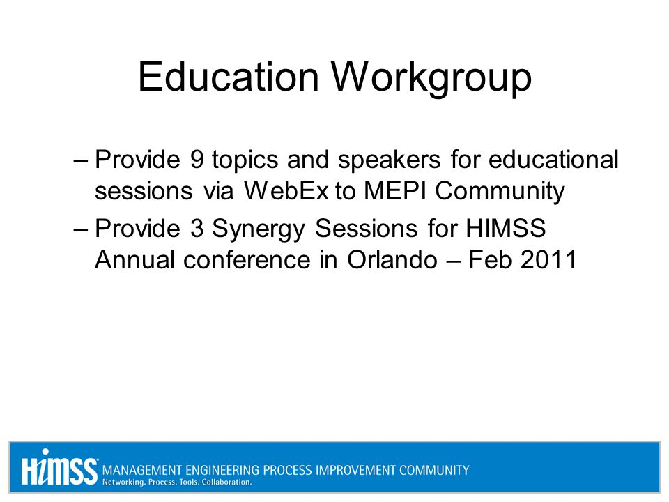 Education Workgroup –Provide 9 topics and speakers for educational sessions via WebEx to MEPI Community –Provide 3 Synergy Sessions for HIMSS Annual conference in Orlando – Feb 2011