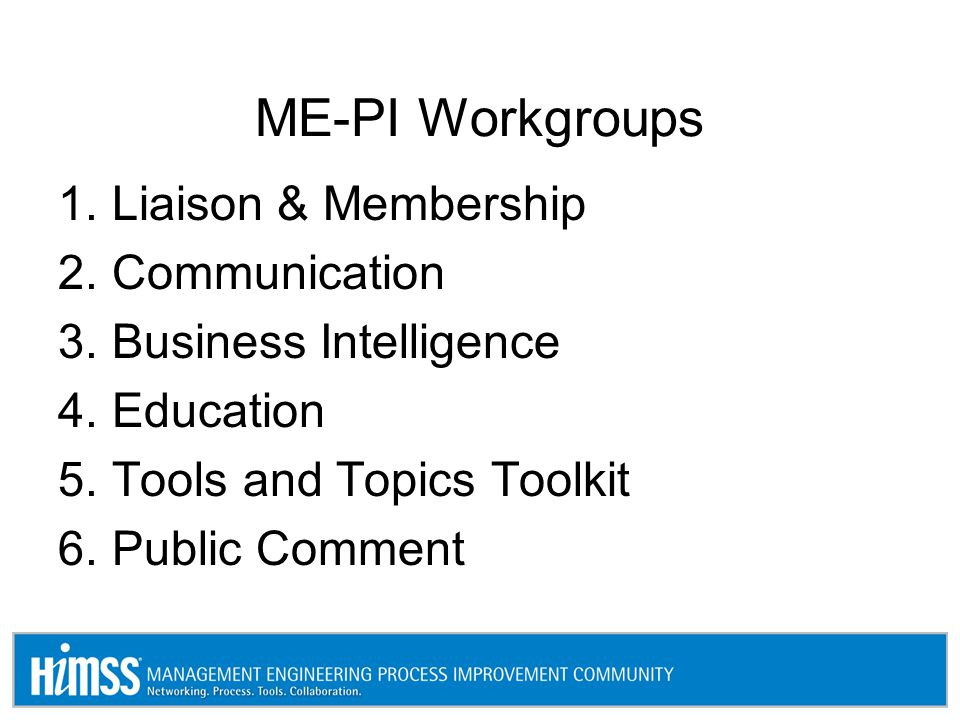 ME-PI Workgroups 1.Liaison & Membership 2.Communication 3.Business Intelligence 4.Education 5.Tools and Topics Toolkit 6.Public Comment