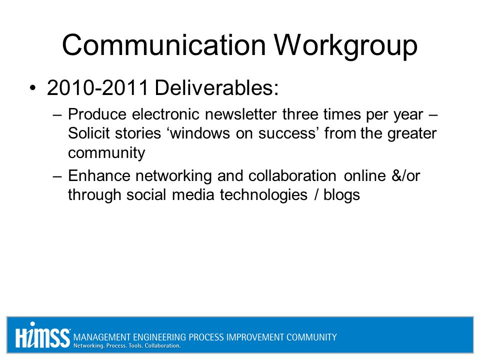 Communication Workgroup 2010-2011 Deliverables: –Produce electronic newsletter three times per year – Solicit stories 'windows on success' from the greater community –Enhance networking and collaboration online &/or through social media technologies / blogs