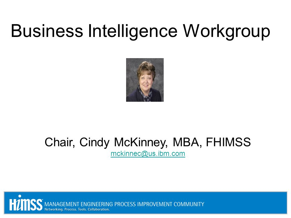 Business Intelligence Workgroup Chair, Cindy McKinney, MBA, FHIMSS mckinnec@us.ibm.com