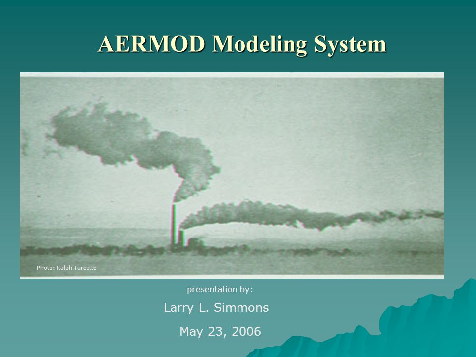 AERMOD Modeling System Photo: Ralph Turcotte presentation by: Larry L. Simmons May 23, 2006