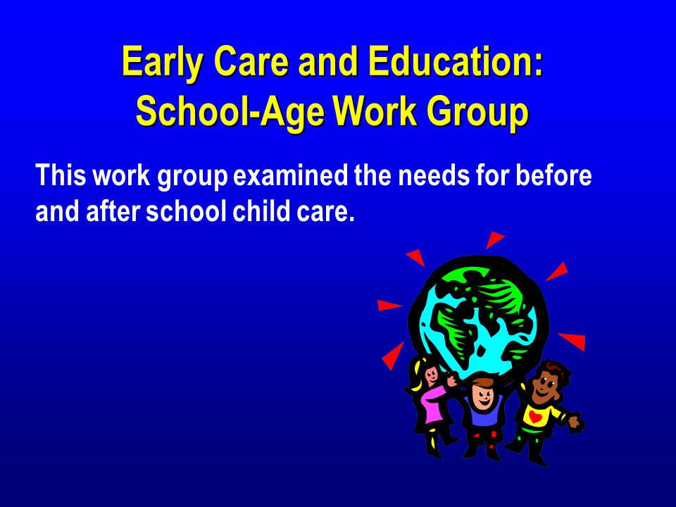 Early Care and Education: School-Age Work Group This work group examined the needs for before and after school child care.