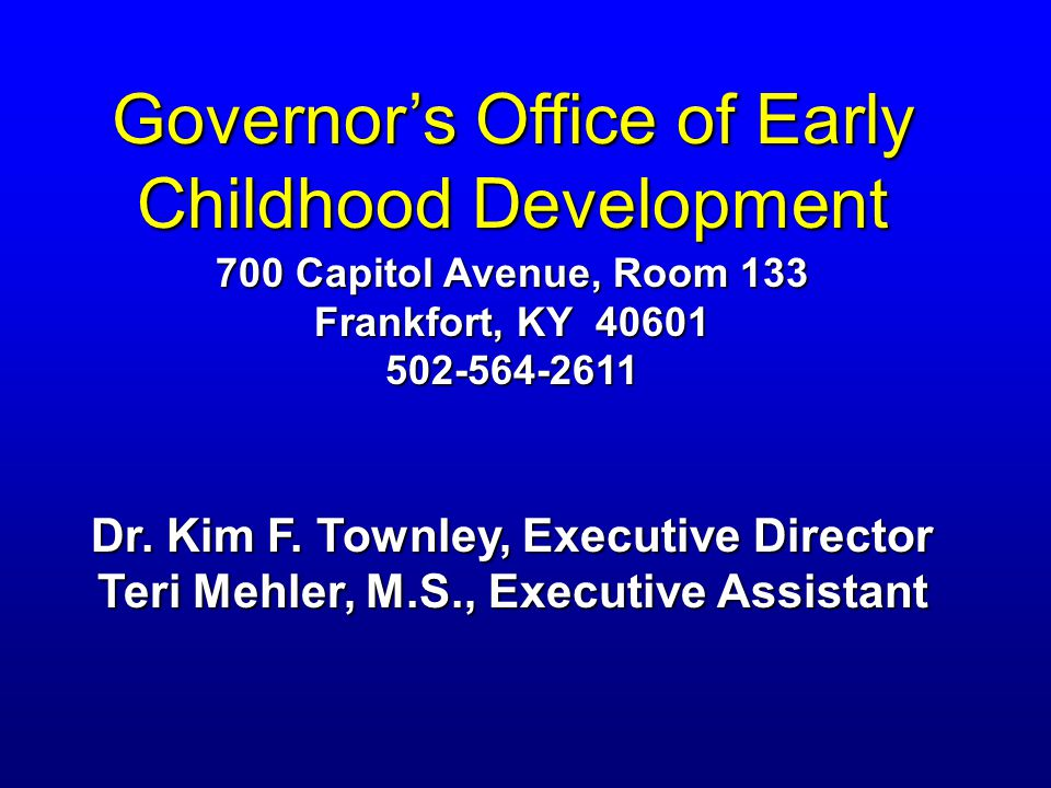 Governor's Office of Early Childhood Development 700 Capitol Avenue, Room 133 Frankfort, KY 40601 502-564-2611 Dr.