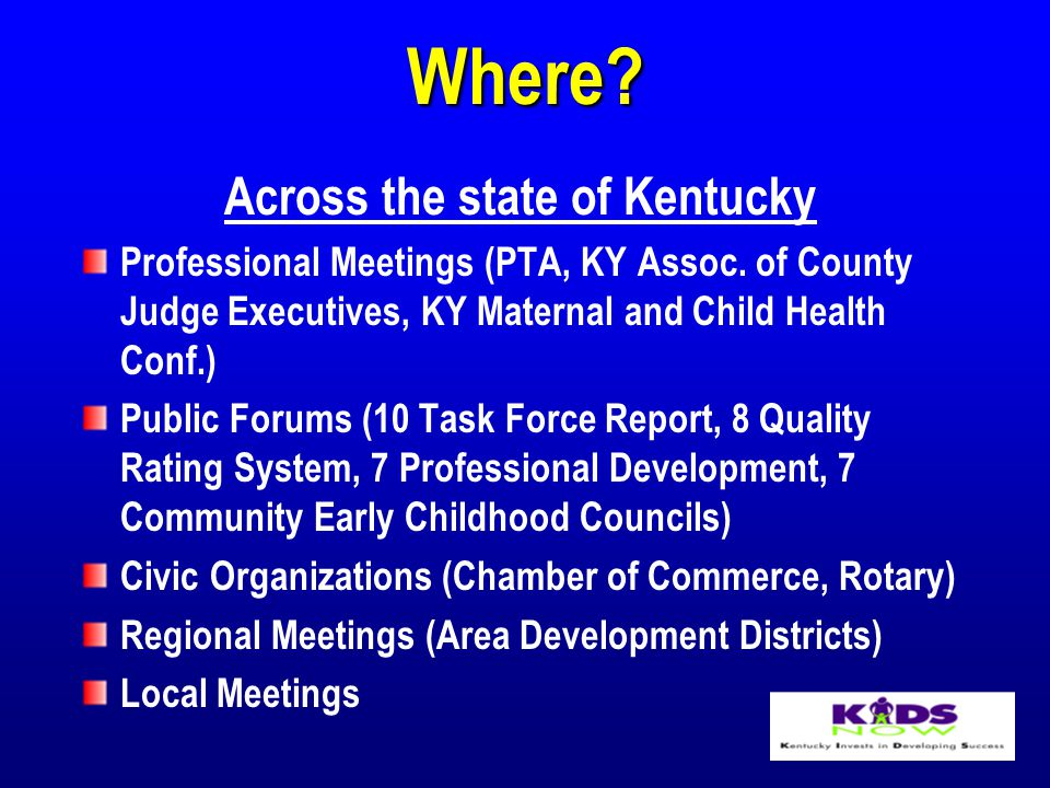 Where. Across the state of Kentucky Professional Meetings (PTA, KY Assoc.