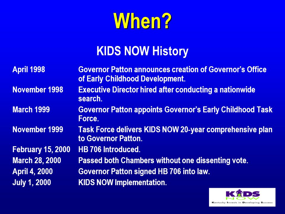 When? KIDS NOW History April 1998Governor Patton announces creation of Governor's Office of Early Childhood Development. November 1998Executive Direct