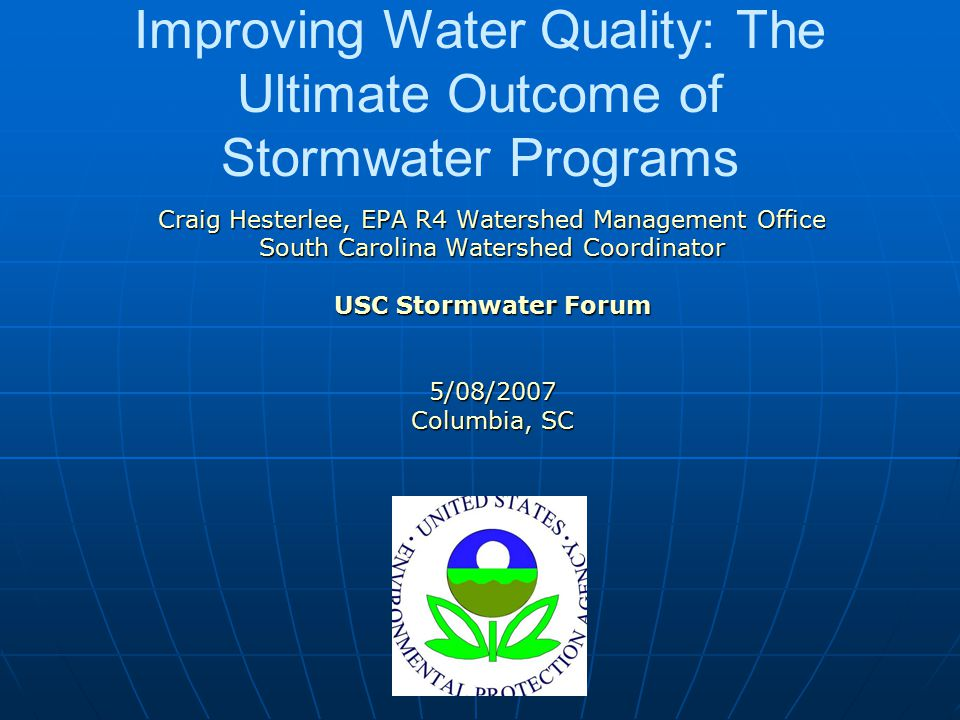 Improving Water Quality: The Ultimate Outcome of Stormwater Programs Craig Hesterlee, EPA R4 Watershed Management Office South Carolina Watershed Coordinator USC Stormwater Forum 5/08/2007 Columbia, SC
