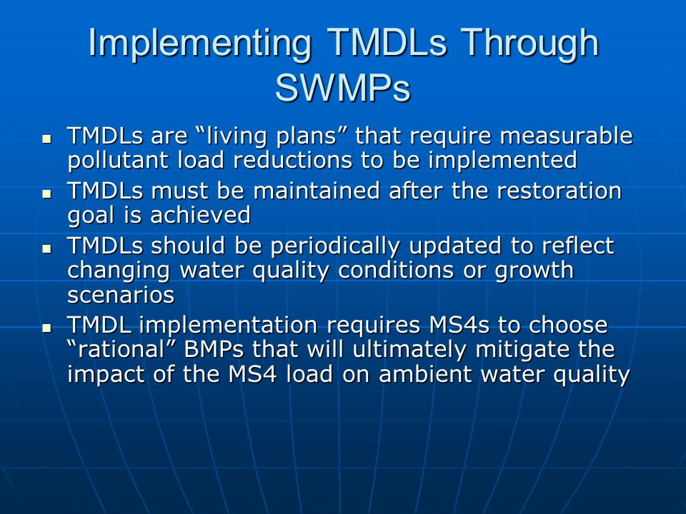 Implementing TMDLs Through SWMPs TMDLs are living plans that require measurable pollutant load reductions to be implemented TMDLs are living plans that require measurable pollutant load reductions to be implemented TMDLs must be maintained after the restoration goal is achieved TMDLs must be maintained after the restoration goal is achieved TMDLs should be periodically updated to reflect changing water quality conditions or growth scenarios TMDLs should be periodically updated to reflect changing water quality conditions or growth scenarios TMDL implementation requires MS4s to choose rational BMPs that will ultimately mitigate the impact of the MS4 load on ambient water quality TMDL implementation requires MS4s to choose rational BMPs that will ultimately mitigate the impact of the MS4 load on ambient water quality