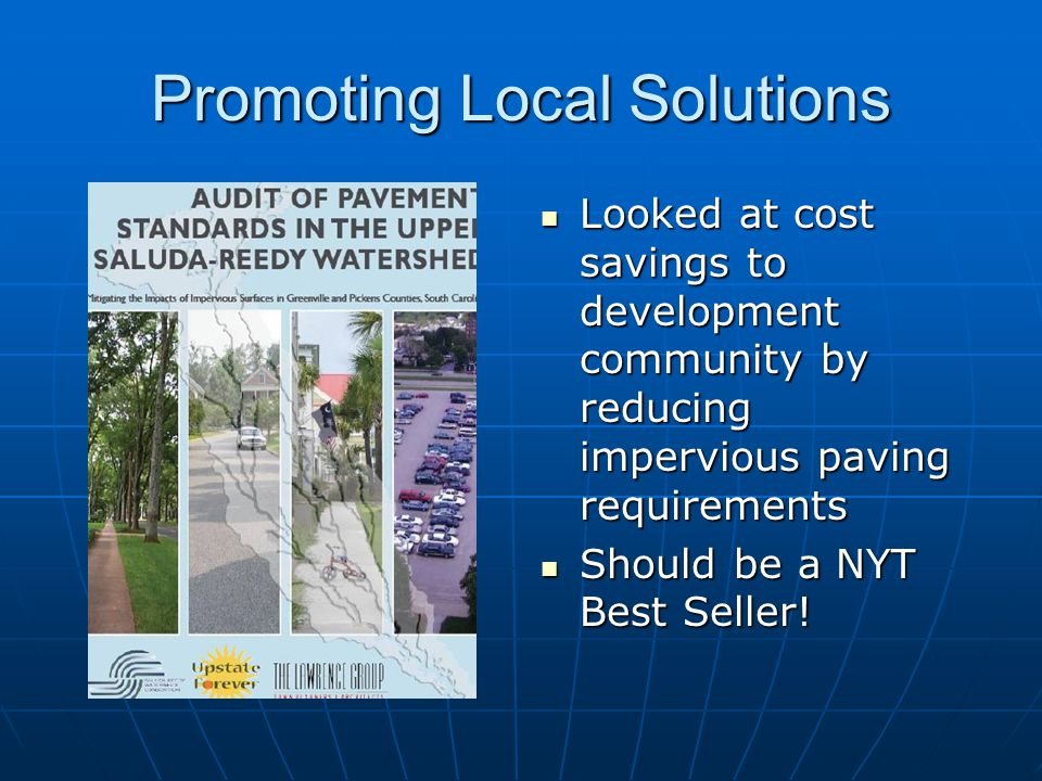 Promoting Local Solutions Looked at cost savings to development community by reducing impervious paving requirements Looked at cost savings to development community by reducing impervious paving requirements Should be a NYT Best Seller.